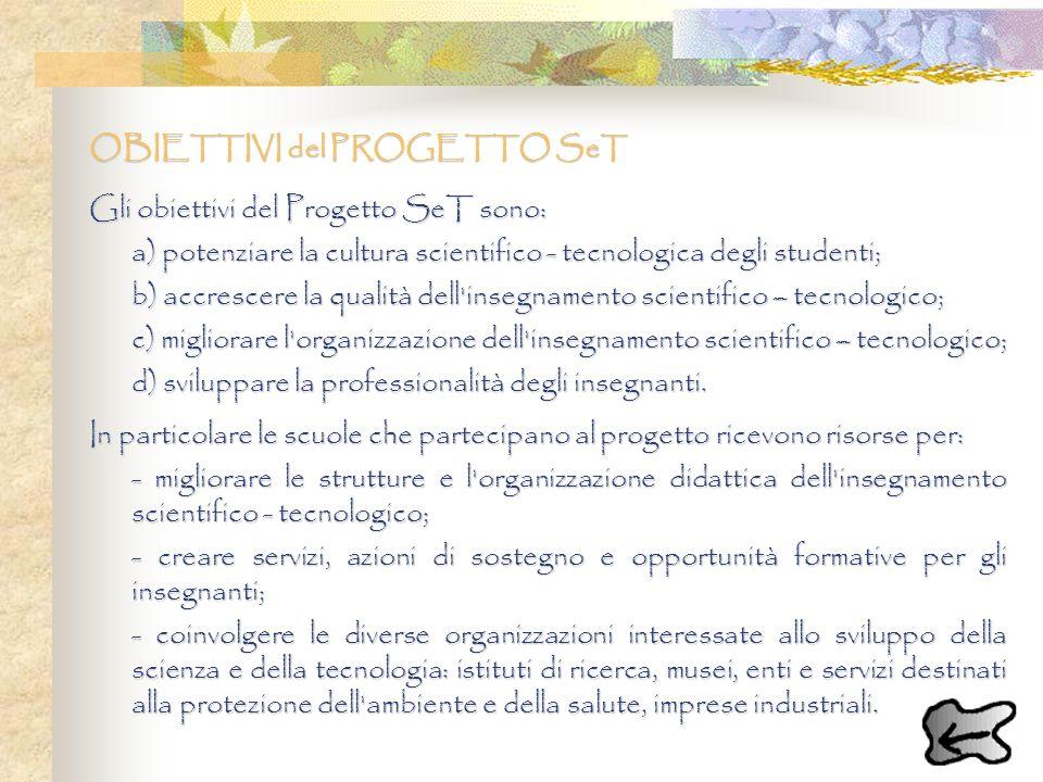 OBIETTIVI del PROGETTO SeT Gli obiettivi del Progetto SeT sono: a) potenziare la cultura scientifico - tecnologica degli studenti; b) accrescere la qu