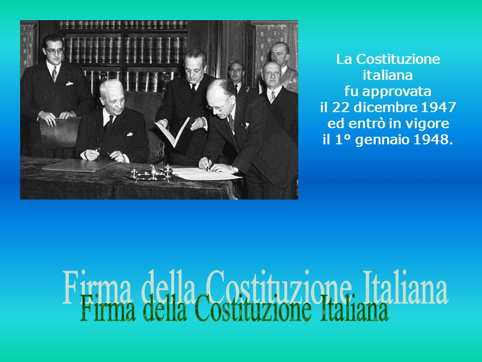 La Costituzione italiana fu approvata il 22 dicembre 1947 ed entrò in vigore il 1° gennaio 1948.