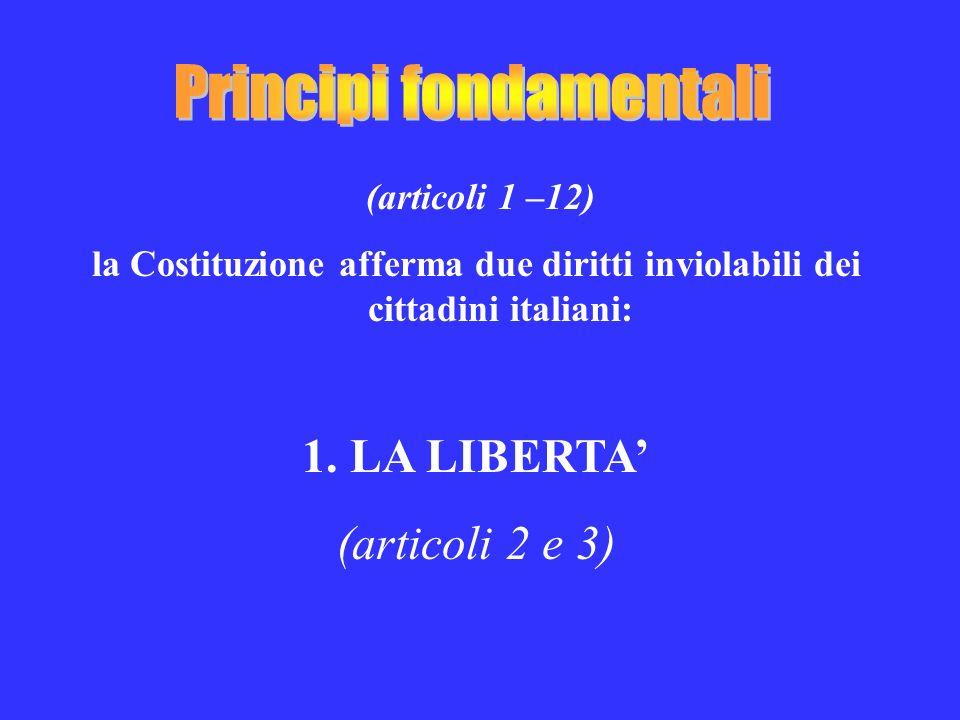 (articoli 1 –12) la Costituzione afferma due diritti inviolabili dei cittadini italiani: 1.LA LIBERTA (articoli 2 e 3)