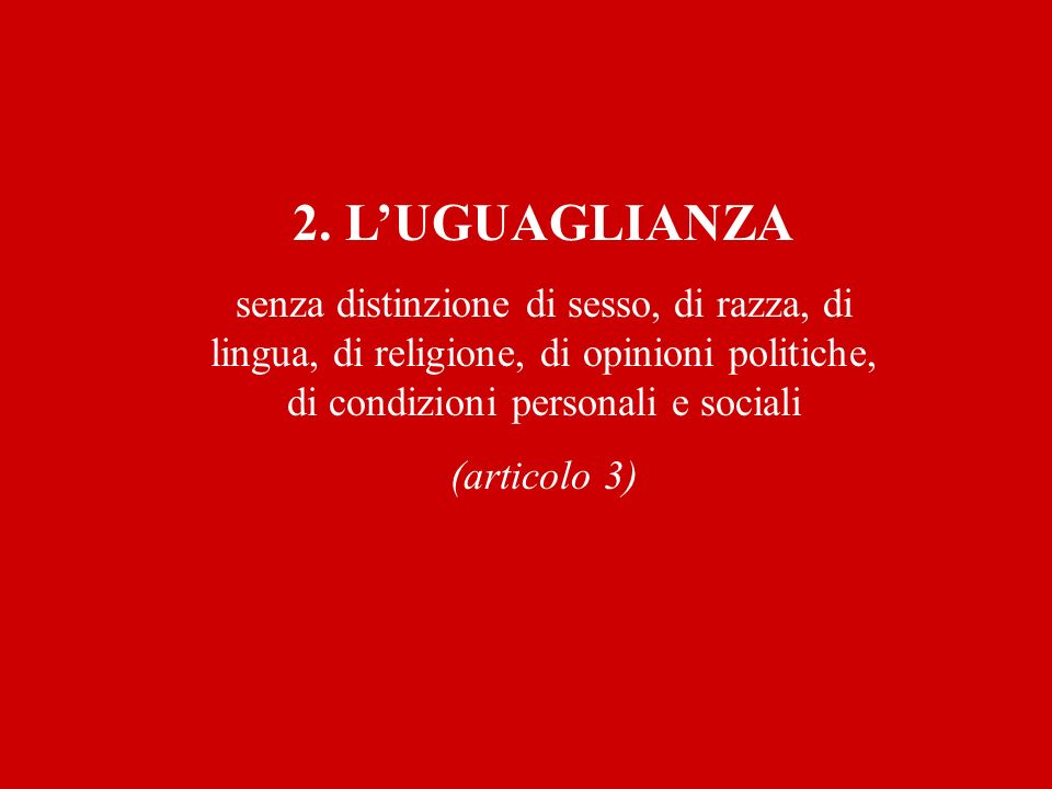 2. LUGUAGLIANZA senza distinzione di sesso, di razza, di lingua, di religione, di opinioni politiche, di condizioni personali e sociali (articolo 3)