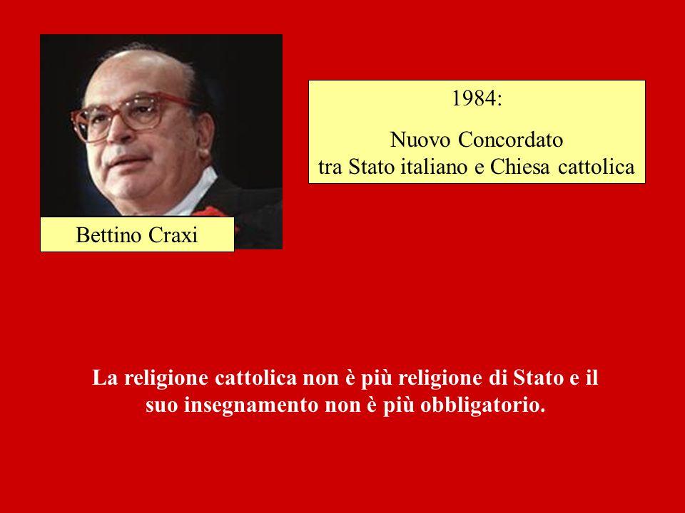 Bettino Craxi 1984: Nuovo Concordato tra Stato italiano e Chiesa cattolica La religione cattolica non è più religione di Stato e il suo insegnamento n