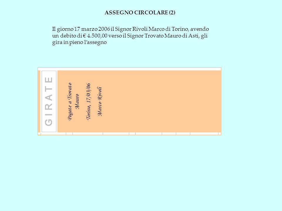 ASSEGNO CIRCOLARE (2) Il giorno 17 marzo 2006 il Signor Rivoli Marco di Torino, avendo un debito di 4.500,00 verso il Signor Trovato Mauro di Asti, gl