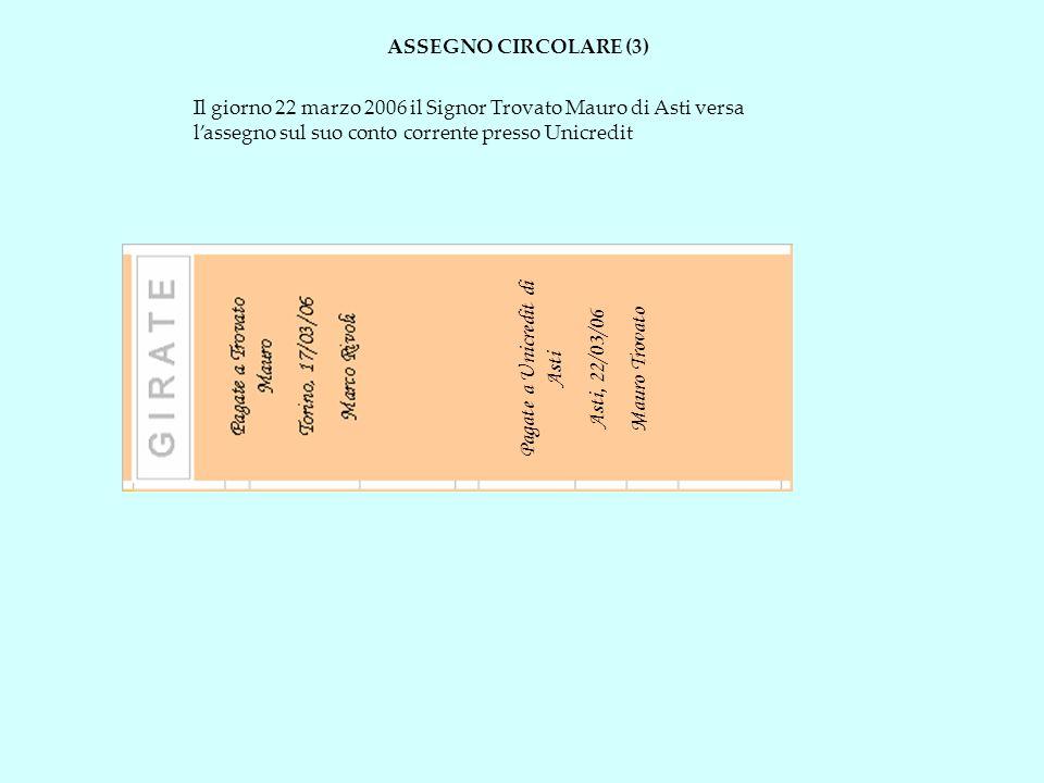 ASSEGNO CIRCOLARE (3) Il giorno 22 marzo 2006 il Signor Trovato Mauro di Asti versa lassegno sul suo conto corrente presso Unicredit Pagate a Unicredi
