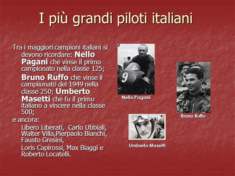 I più grandi piloti italiani Tra i maggiori campioni italiani si devono ricordare: Nello Pagani che vinse il primo campionato nella classe 125; Bruno