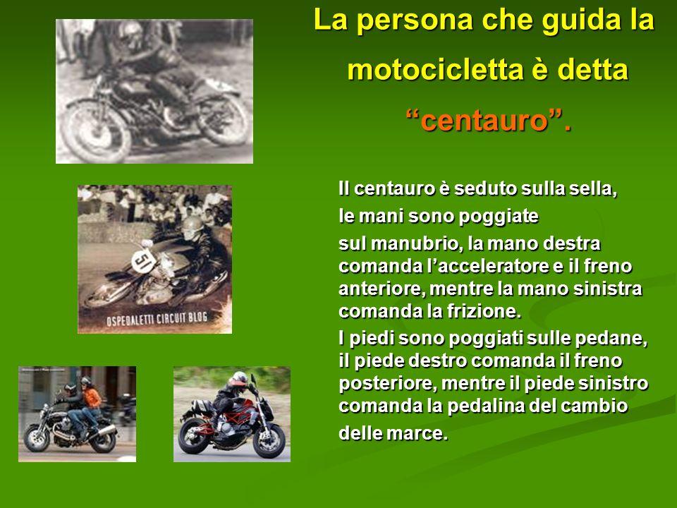 La persona che guida la motocicletta è detta centauro. Il centauro è seduto sulla sella, le mani sono poggiate sul manubrio, la mano destra comanda la
