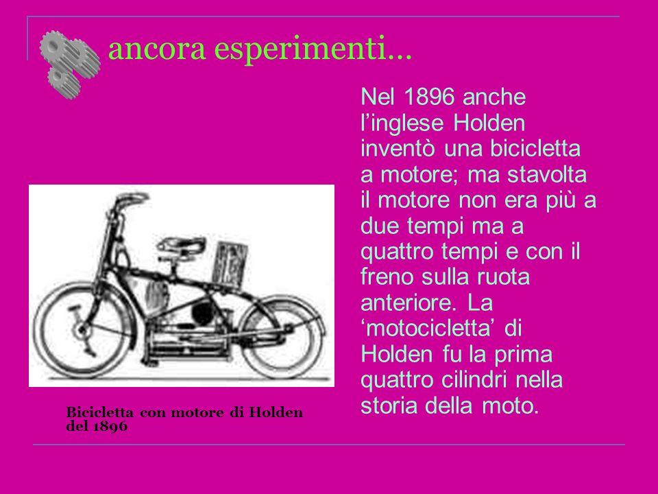 ancora esperimenti… Nel 1896 anche linglese Holden inventò una bicicletta a motore; ma stavolta il motore non era più a due tempi ma a quattro tempi e