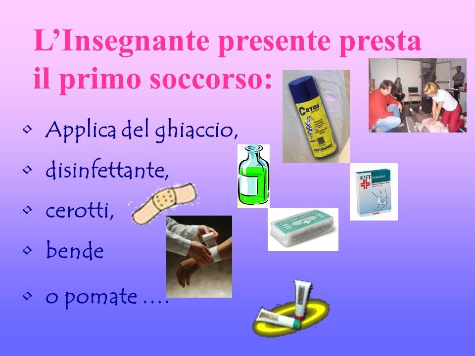 LInsegnante presente presta il primo soccorso: Applica del ghiaccio, disinfettante, cerotti, bende o pomate ….