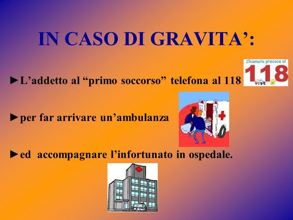 IN CASO DI GRAVITA: Laddetto al primo soccorso telefona al 118 per far arrivare unambulanza ed accompagnare linfortunato in ospedale.