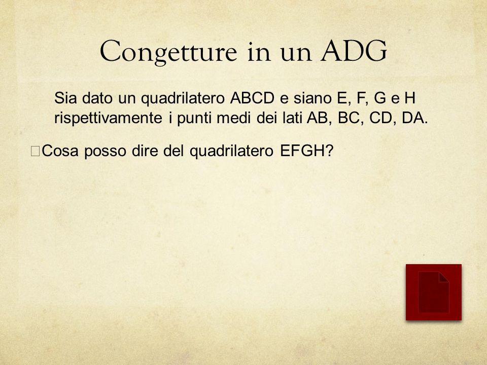 Congetture in un ADG Sia dato un quadrilatero ABCD e siano E, F, G e H rispettivamente i punti medi dei lati AB, BC, CD, DA.