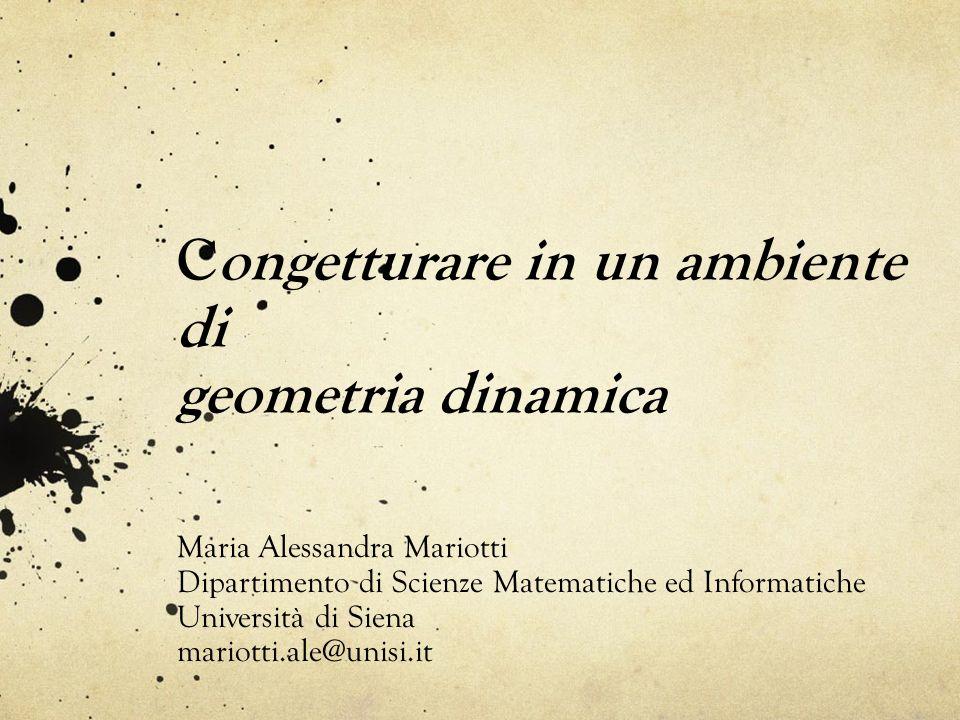 Congetturare in un ambiente di geometria dinamica Maria Alessandra Mariotti Dipartimento di Scienze Matematiche ed Informatiche Università di Siena mariotti.ale@unisi.it