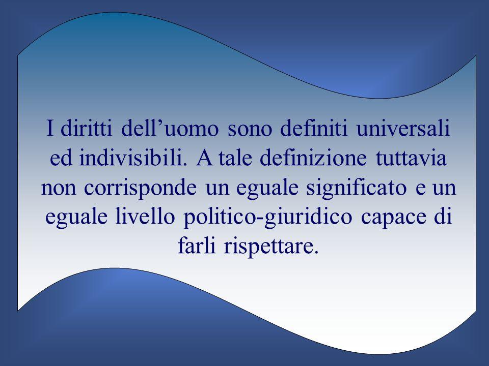 I diritti delluomo sono definiti universali ed indivisibili. A tale definizione tuttavia non corrisponde un eguale significato e un eguale livello pol