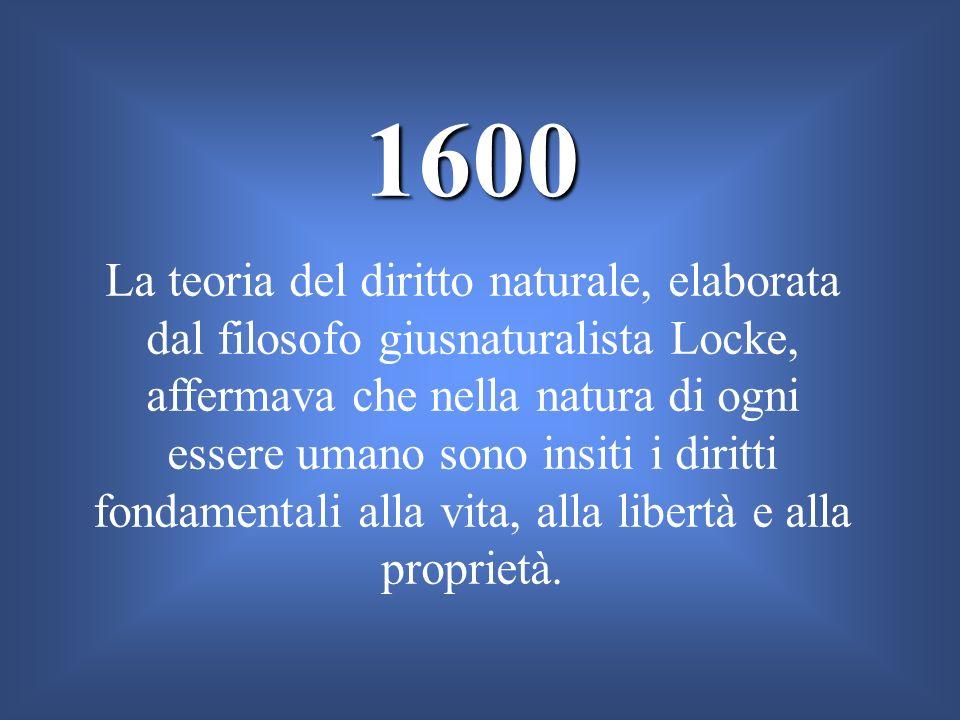 1600 La teoria del diritto naturale, elaborata dal filosofo giusnaturalista Locke, affermava che nella natura di ogni essere umano sono insiti i dirit