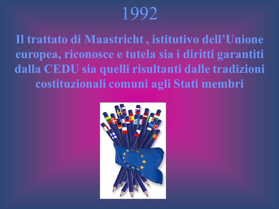 1992 Il trattato di Maastricht, istitutivo dellUnione europea, riconosce e tutela sia i diritti garantiti dalla CEDU sia quelli risultanti dalle tradi