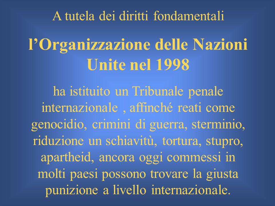 A tutela dei diritti fondamentali lOrganizzazione delle Nazioni Unite nel 1998 ha istituito un Tribunale penale internazionale, affinché reati come ge