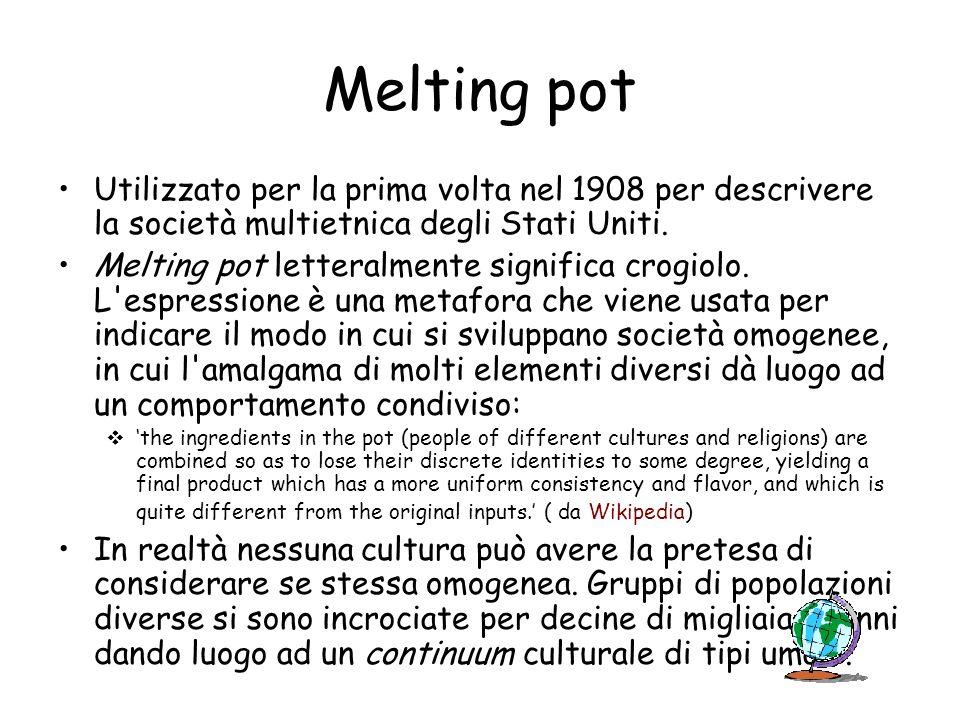 Melting pot Utilizzato per la prima volta nel 1908 per descrivere la società multietnica degli Stati Uniti. Melting pot letteralmente significa crogio