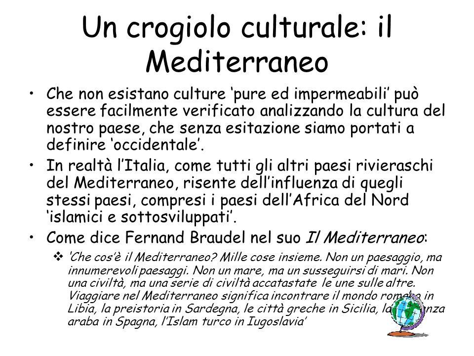Un crogiolo culturale: il Mediterraneo Che non esistano culture pure ed impermeabili può essere facilmente verificato analizzando la cultura del nostr