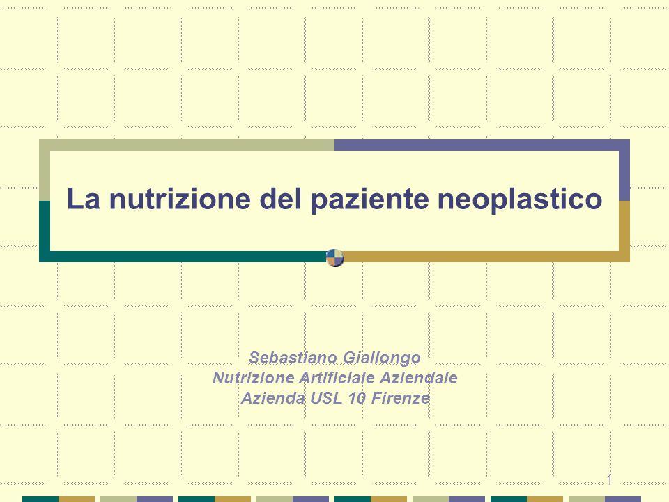 1 La nutrizione del paziente neoplastico Sebastiano Giallongo Nutrizione Artificiale Aziendale Azienda USL 10 Firenze