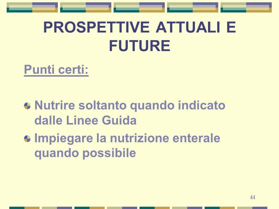 44 PROSPETTIVE ATTUALI E FUTURE Punti certi: Nutrire soltanto quando indicato dalle Linee Guida Impiegare la nutrizione enterale quando possibile