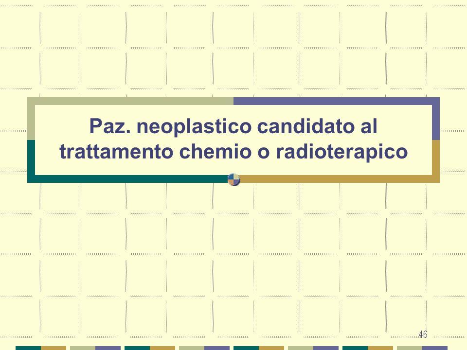 46 Paz. neoplastico candidato al trattamento chemio o radioterapico