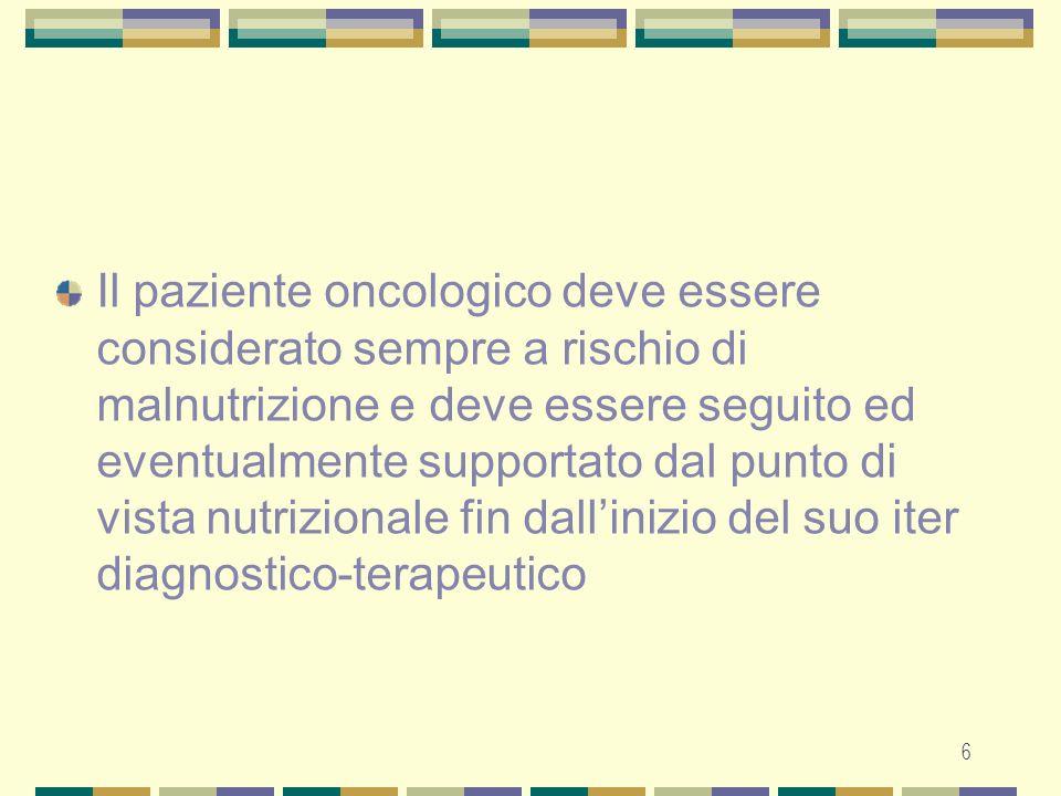 7 Le cause della malnutrizione nel paziente neoplastico Alterazioni anatomiche del tratto gastrointestinale che interferiscono con i meccanismi della nutrizione Ridotto introito alimentare conseguente a fattori psicologici e al dolore Effetti collaterali dei trattamenti chirurgici, radio e chemioterapici Alterazioni metaboliche e neuroendocrine, causate soprattutto da certi tipi di neoplasia, che caratterizzano la cachessia