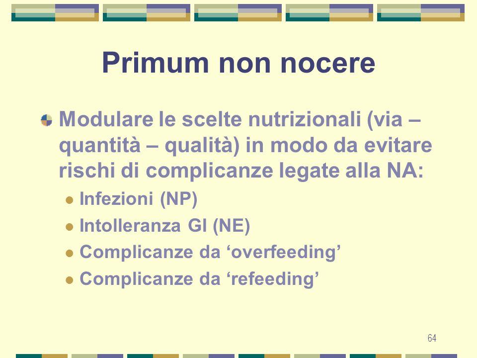 64 Primum non nocere Modulare le scelte nutrizionali (via – quantità – qualità) in modo da evitare rischi di complicanze legate alla NA: Infezioni (NP) Intolleranza GI (NE) Complicanze da overfeeding Complicanze da refeeding