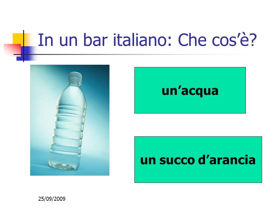 25/09/2009 In un bar italiano: Che cosè? unacqua un succo darancia