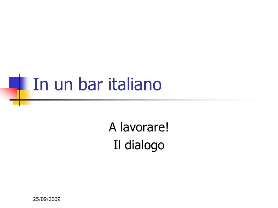 25/09/2009 In un bar italiano A lavorare! Il dialogo