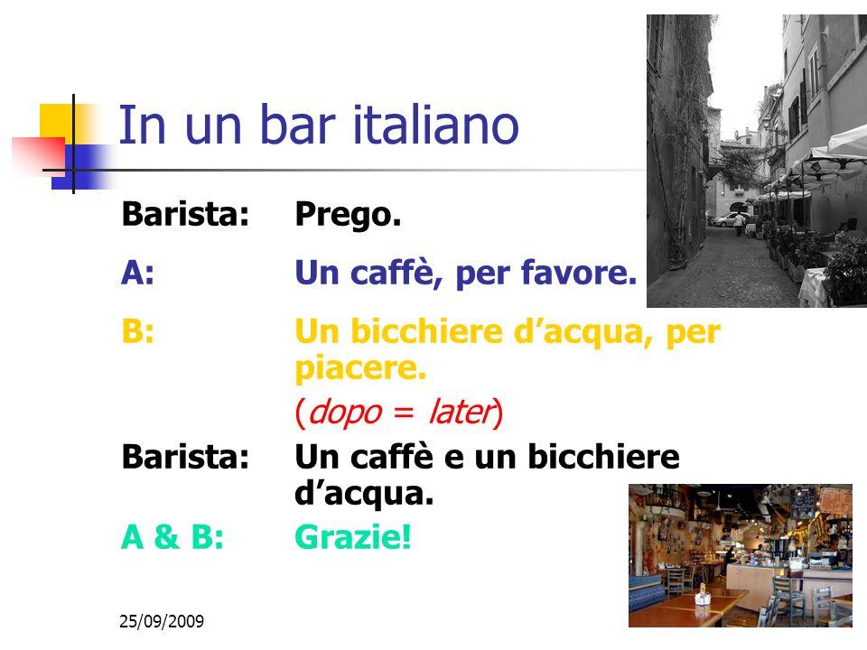 25/09/2009 In un bar italiano Barista:Prego.A:Un caffè, per favore.