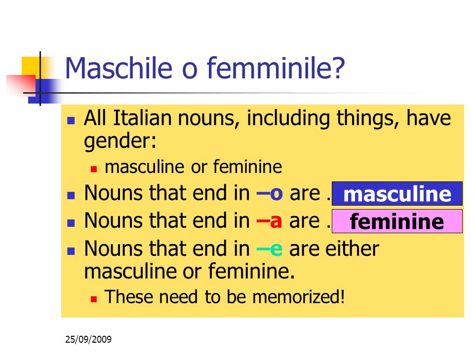 25/09/2009 All Italian nouns, including things, have gender: masculine or feminine Nouns that end in –o are … Nouns that end in –a are … Nouns that en