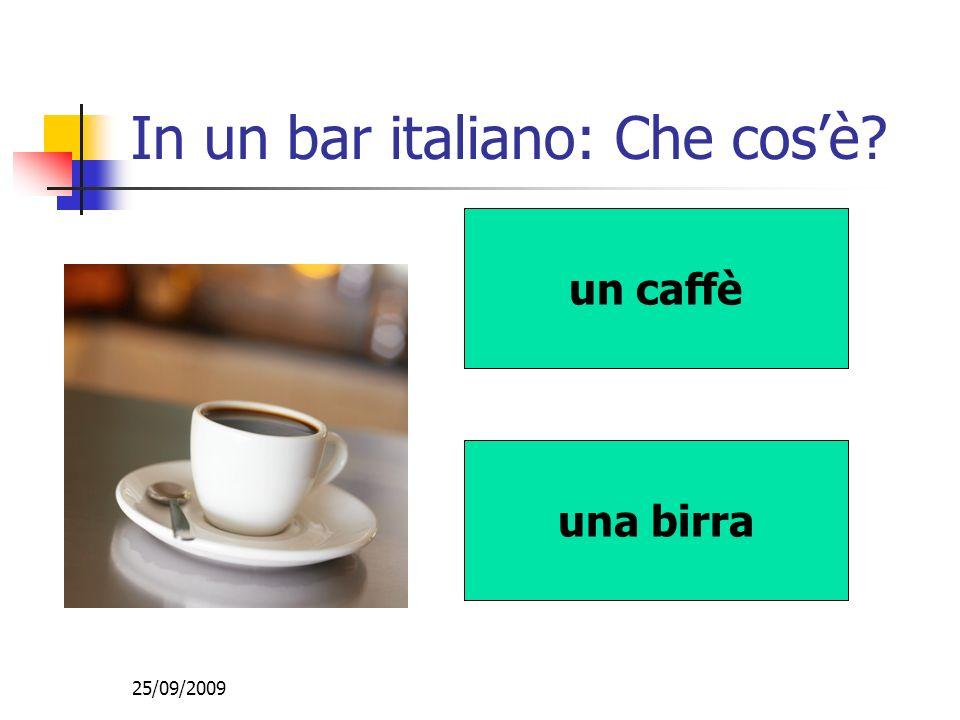 25/09/2009 In un bar italiano: Che cosè? un caffè una birra