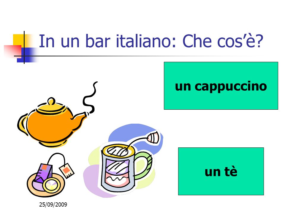 25/09/2009 In un bar italiano: Che cosè? un tè un cappuccino