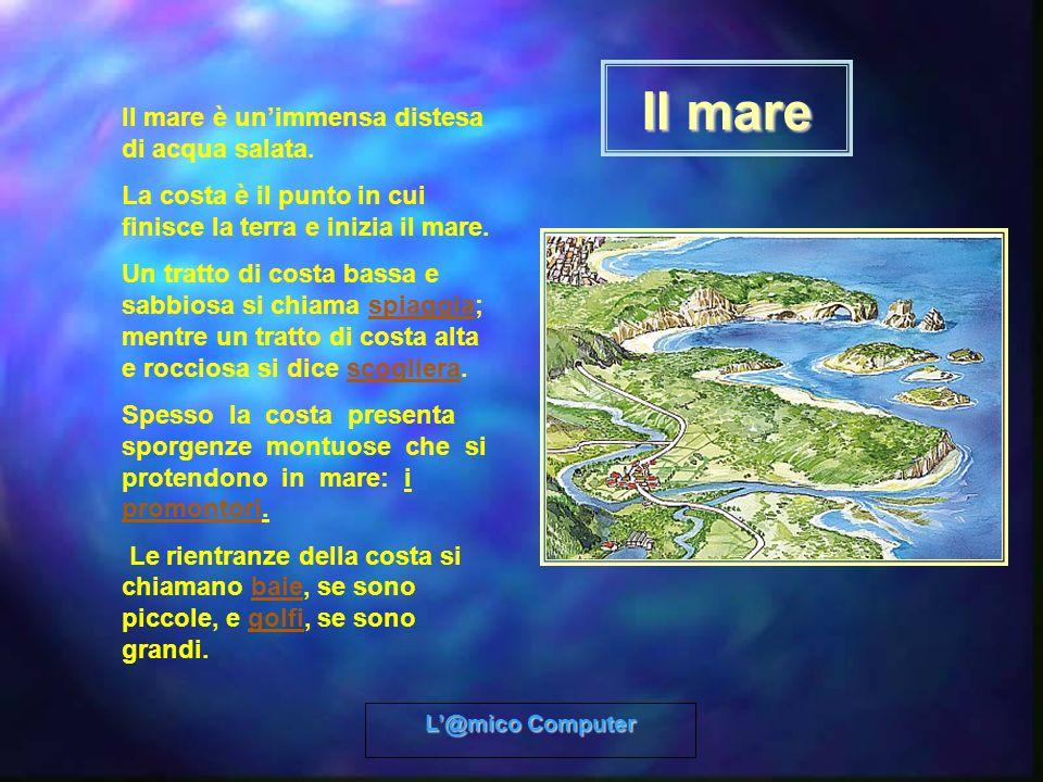 L@mico Computer Il mare Il mare è unimmensa distesa di acqua salata. La costa è il punto in cui finisce la terra e inizia il mare. Un tratto di costa
