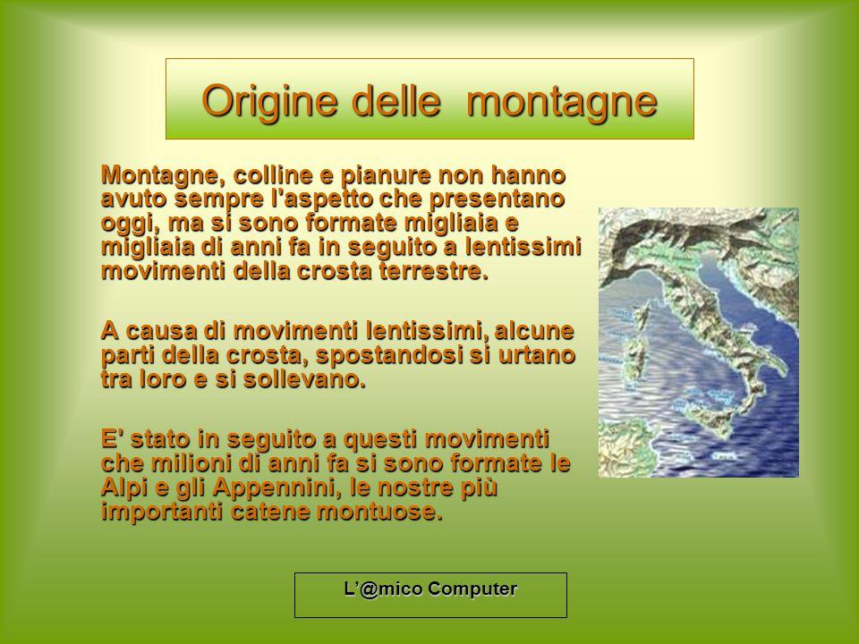 L@mico Computer Origine delle montagne Montagne, colline e pianure non hanno avuto sempre l'aspetto che presentano oggi, ma si sono formate migliaia e