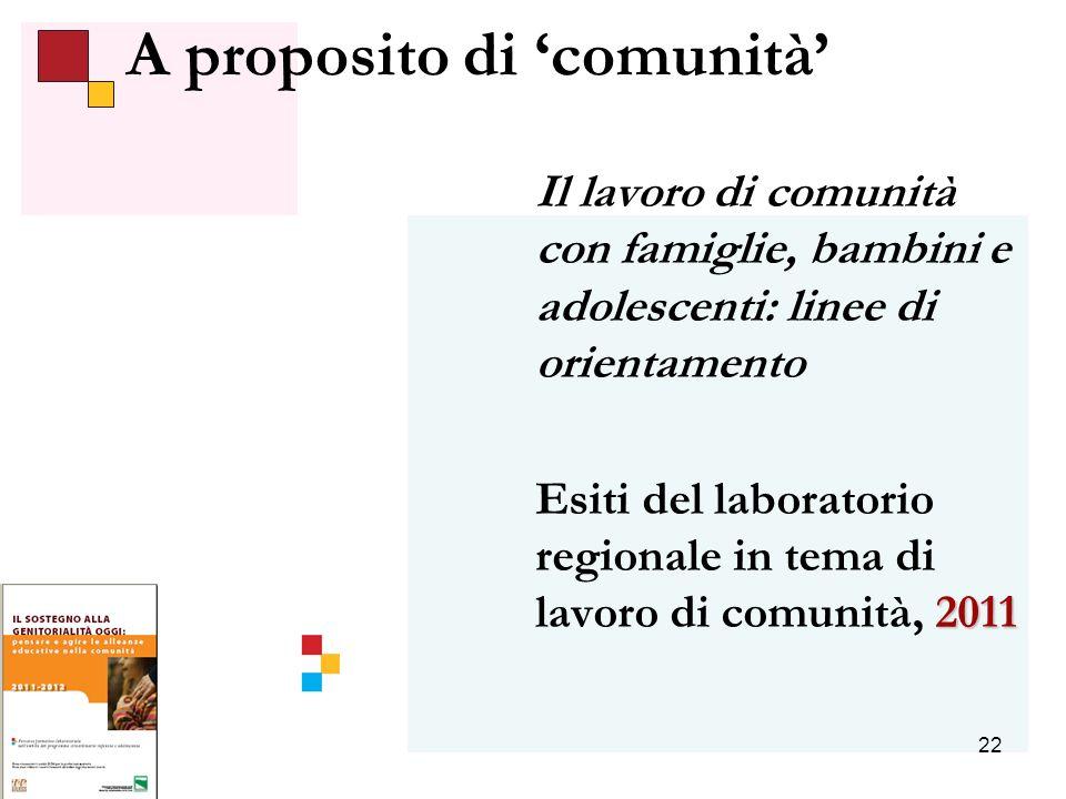 22 Il lavoro di comunità con famiglie, bambini e adolescenti: linee di orientamento 2011 Esiti del laboratorio regionale in tema di lavoro di comunità, 2011 A proposito di comunità