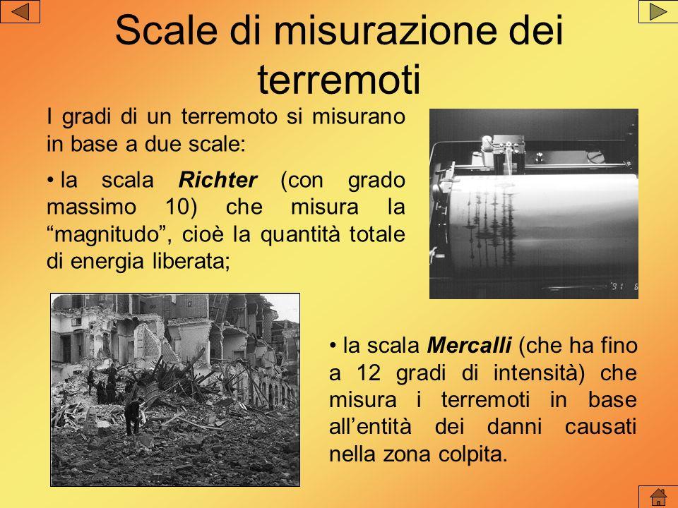 I gradi di un terremoto si misurano in base a due scale: la scala Richter (con grado massimo 10) che misura la magnitudo, cioè la quantità totale di e