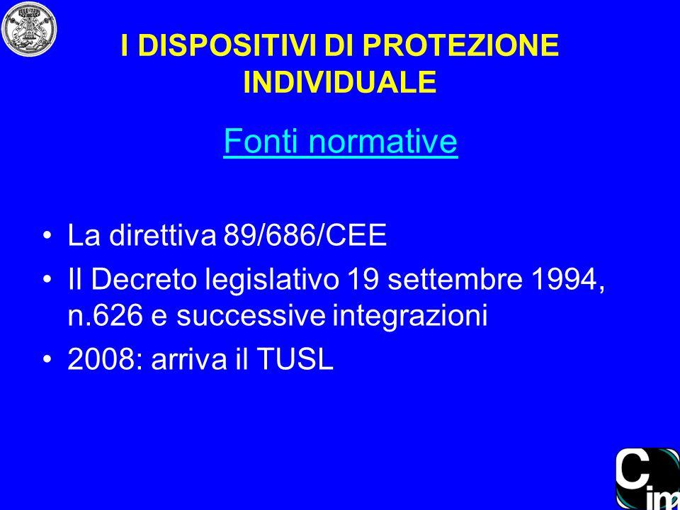 Fonti normative La direttiva 89/686/CEE Il Decreto legislativo 19 settembre 1994, n.626 e successive integrazioni 2008: arriva il TUSL I DISPOSITIVI D