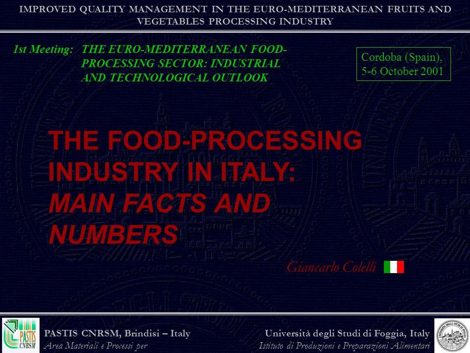 PASTIS CNRSM, Brindisi – Italy Area Materiali e Processi per lAgroindustria Università degli Studi di Foggia, Italy Istituto di Produzioni e Preparazioni Alimentari the agro-food industry IMPROVED QUALITY MANAGEMENT IN THE EURO-MEDITERRANEAN FRUITS AND VEGETABLES PROCESSING INDUSTRY Propensity to import Propensity to export Degree of trade cover (Export/Import) Degree of self-sufficiency 31.4 23.0 65.2 89.1 6.1 65.5 50.9 -3.1 INDICATORS (%)1999Var 90 (%) TRADE