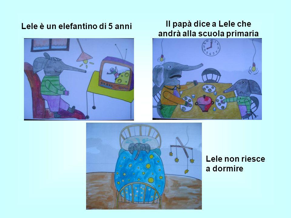 Lele è un elefantino di 5 anni Il papà dice a Lele che andrà alla scuola primaria Lele non riesce a dormire