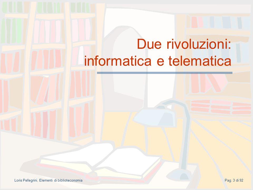 Pag. 3 di 92Loris Pellegrini, Elementi di biblioteconomia Due rivoluzioni: informatica e telematica