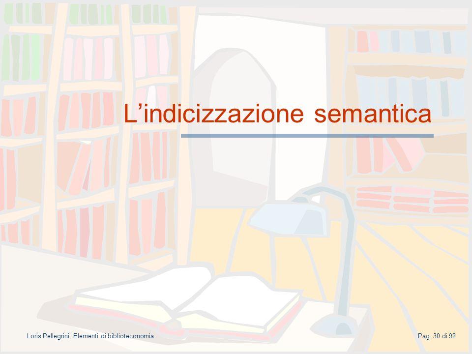 Pag. 30 di 92Loris Pellegrini, Elementi di biblioteconomia Lindicizzazione semantica
