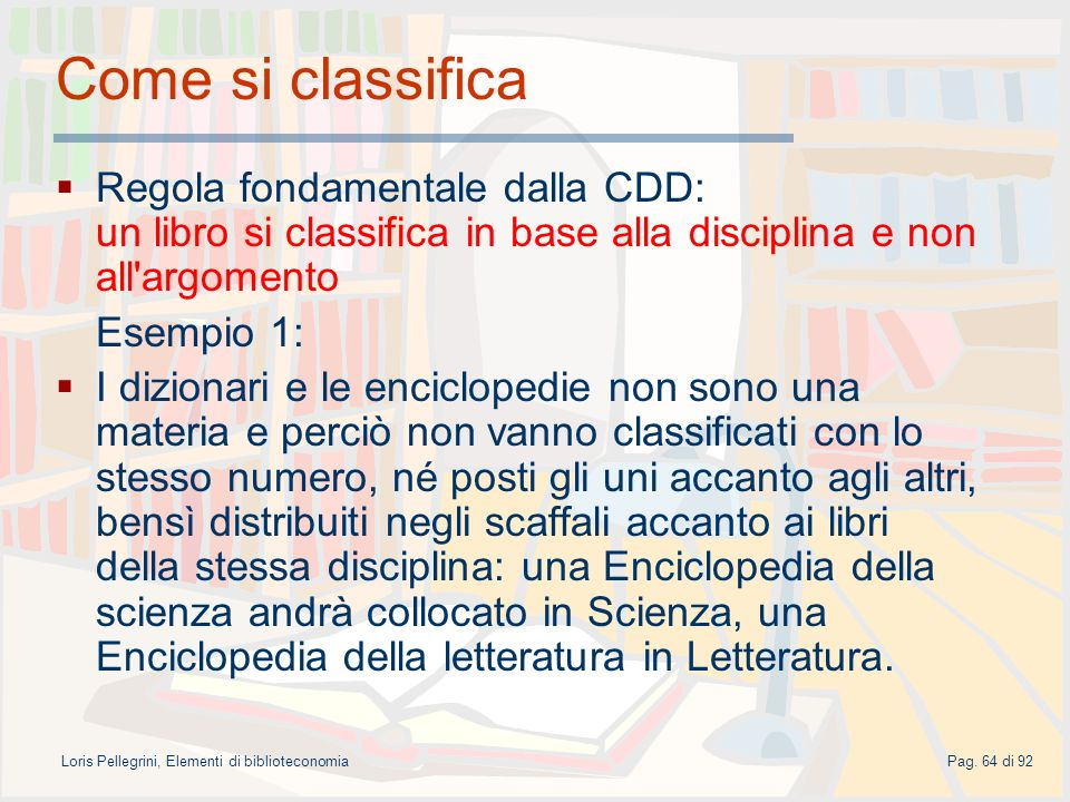 Loris Pellegrini, Elementi di biblioteconomiaPag. 64 di 92 Come si classifica Regola fondamentale dalla CDD: un libro si classifica in base alla disci