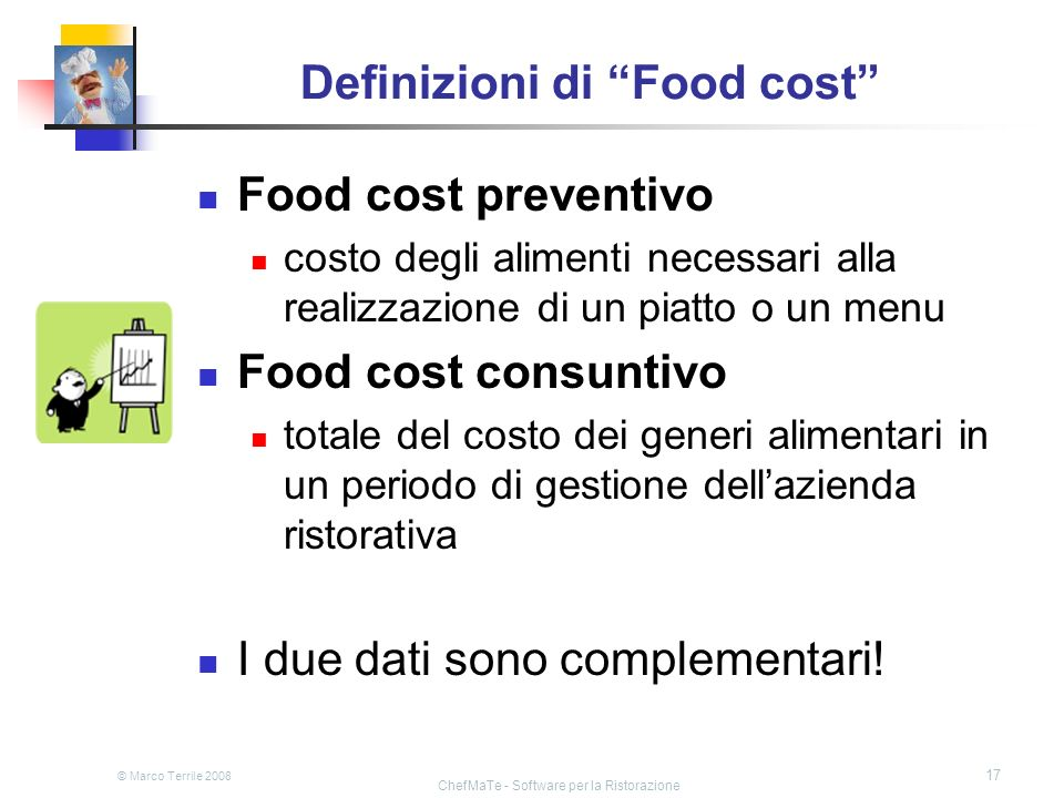 © Marco Terrile 2008 ChefMaTe - Software per la Ristorazione 17 Definizioni di Food cost Food cost preventivo costo degli alimenti necessari alla real