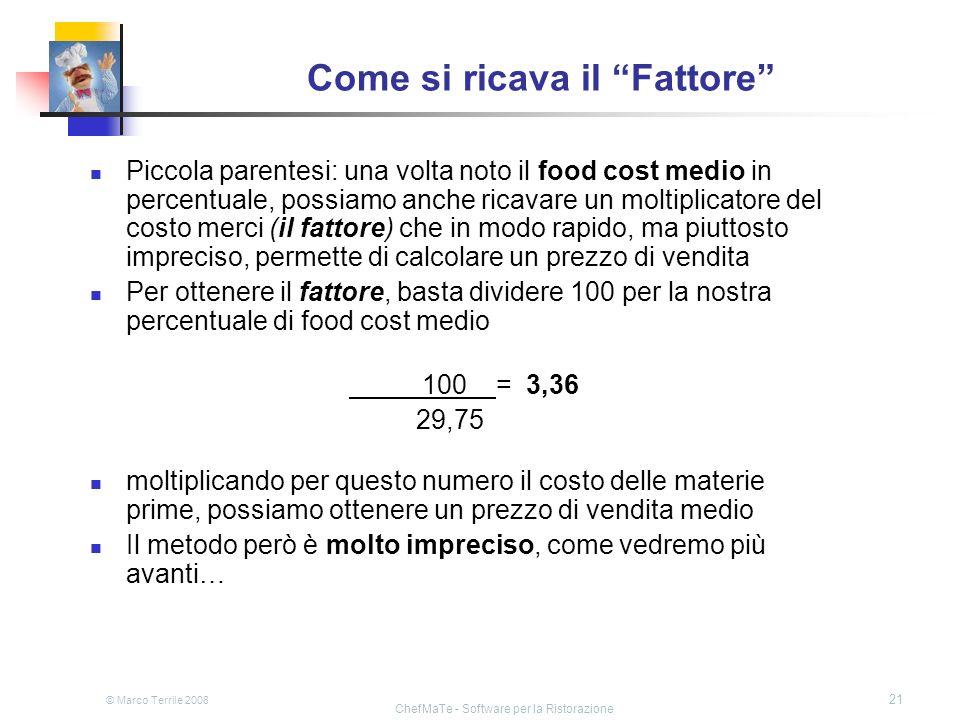 © Marco Terrile 2008 ChefMaTe - Software per la Ristorazione 21 Come si ricava il Fattore Piccola parentesi: una volta noto il food cost medio in perc