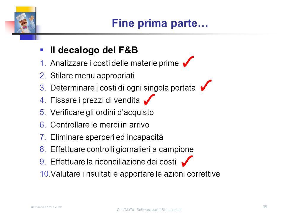 © Marco Terrile 2008 ChefMaTe - Software per la Ristorazione 39 Fine prima parte… Il decalogo del F&B 1.Analizzare i costi delle materie prime 2.Stila