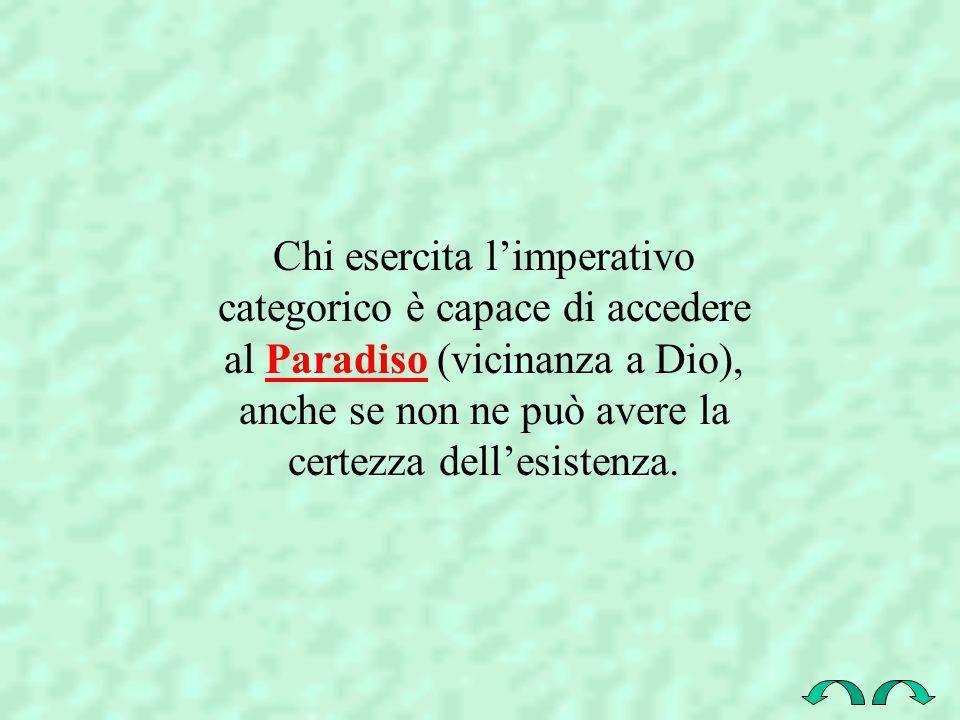 Chi esercita limperativo categorico è capace di accedere al Paradiso (vicinanza a Dio), anche se non ne può avere la certezza dellesistenza.Paradiso