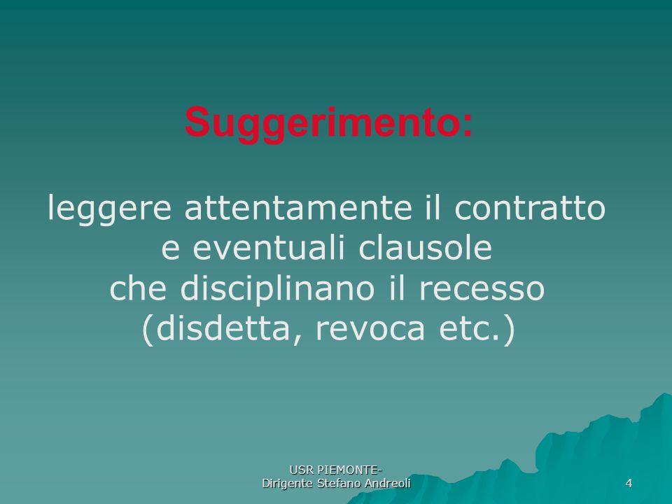 USR PIEMONTE- Dirigente Stefano Andreoli 4 Suggerimento: leggere attentamente il contratto e eventuali clausole che disciplinano il recesso (disdetta, revoca etc.)