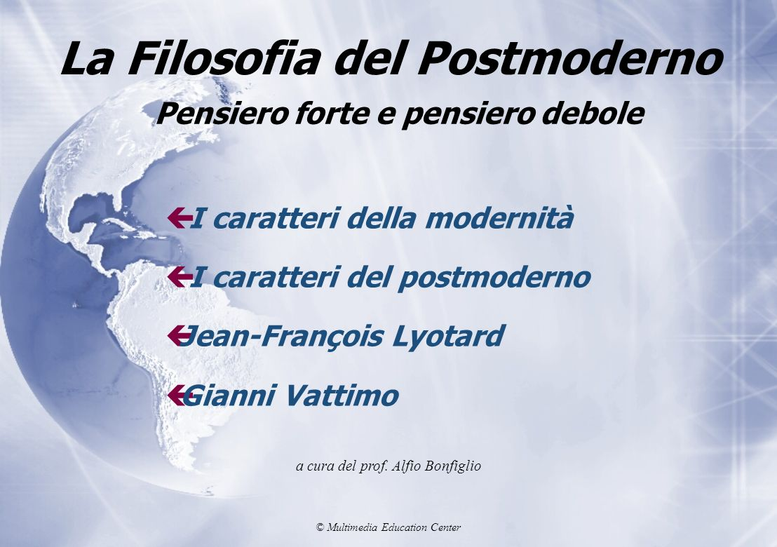 © Multimedia Education Center La Filosofia del Postmoderno ç I caratteri della modernità ç I caratteri del postmoderno çJean-François Lyotard çGianni