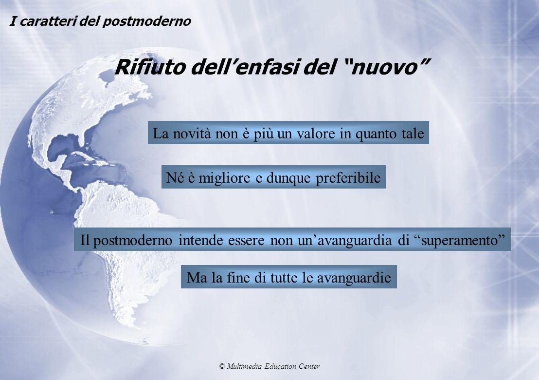 © Multimedia Education Center Rifiuto dellenfasi del nuovo I caratteri del postmoderno La novità non è più un valore in quanto tale Né è migliore e du