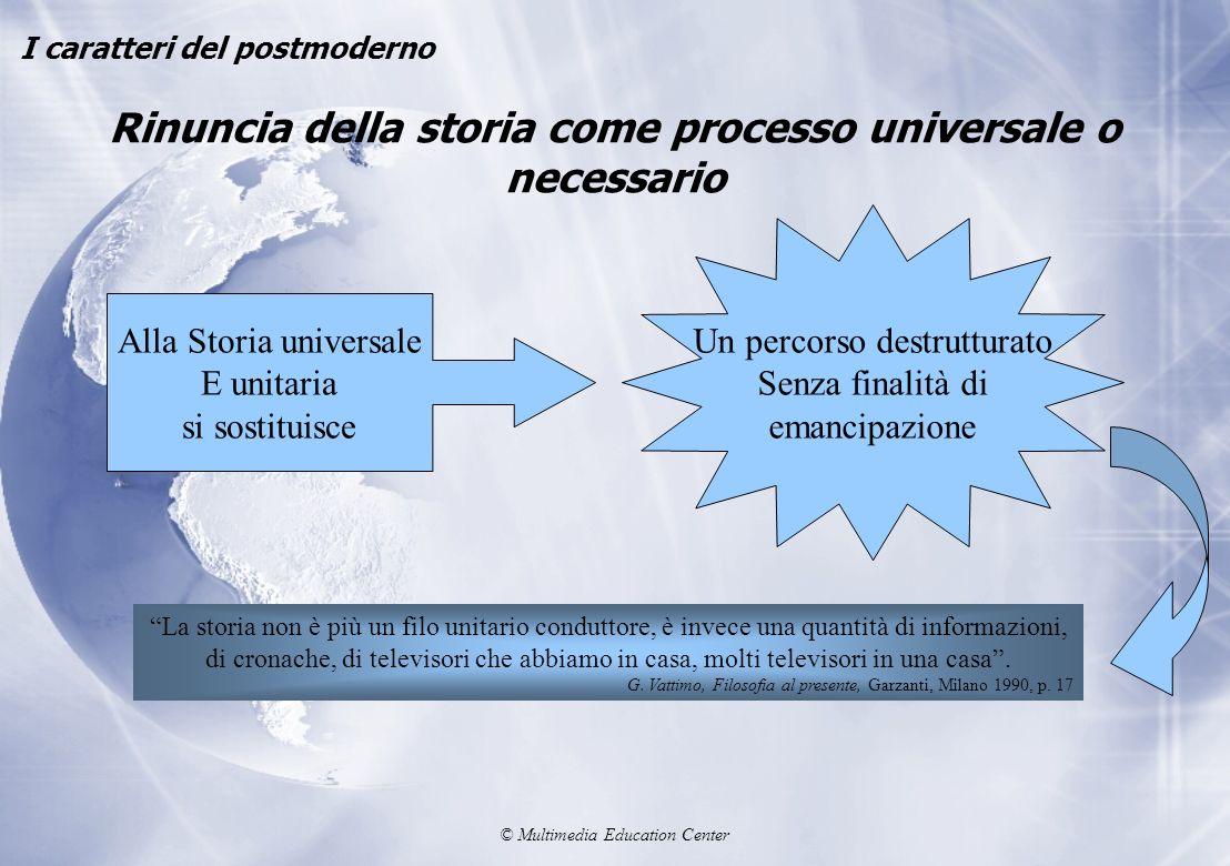 © Multimedia Education Center Rinuncia della storia come processo universale o necessario I caratteri del postmoderno Alla Storia universale E unitari