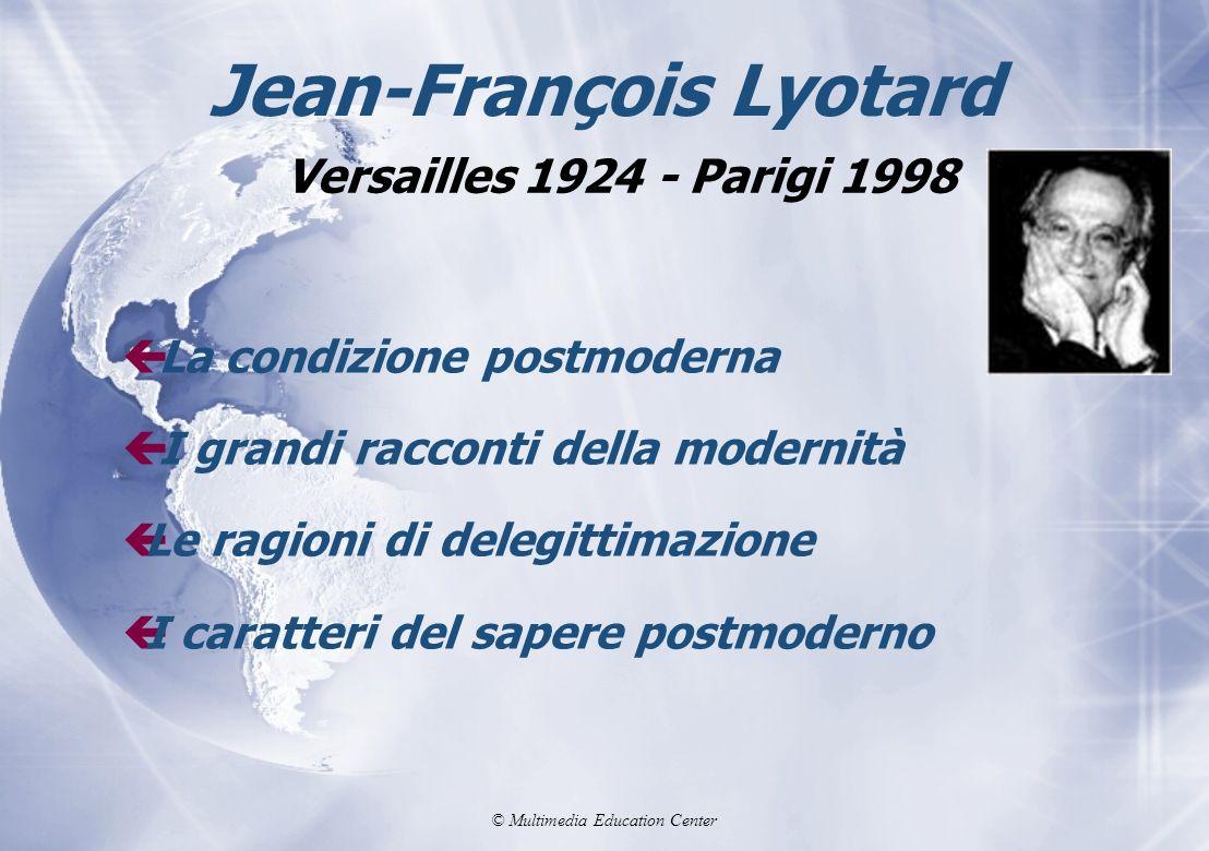 © Multimedia Education Center Jean-François Lyotard ç La condizione postmoderna ç I grandi racconti della modernità çLe ragioni di delegittimazione çI